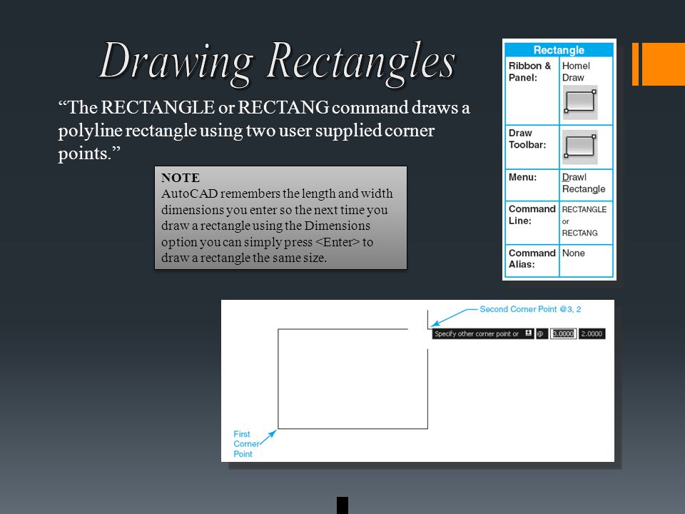 The RECTANGLE or RECTANG command draws a polyline rectangle using two user supplied corner points. NOTE AutoCAD remembers the length and width dimensions you enter so the next time you draw a rectangle using the Dimensions option you can simply press to draw a rectangle the same size.