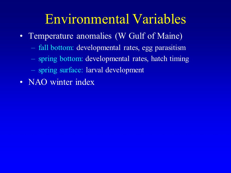 Environmental Variables Temperature anomalies (W Gulf of Maine) –fall bottom: developmental rates, egg parasitism –spring bottom: developmental rates, hatch timing –spring surface: larval development NAO winter index