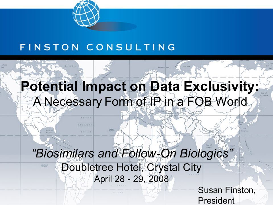 Potential Impact on Data Exclusivity: A Necessary Form of IP in a FOB World Susan Finston, President Biosimilars and Follow-On Biologics Doubletree Hotel, Crystal City April 28 - 29, 2008