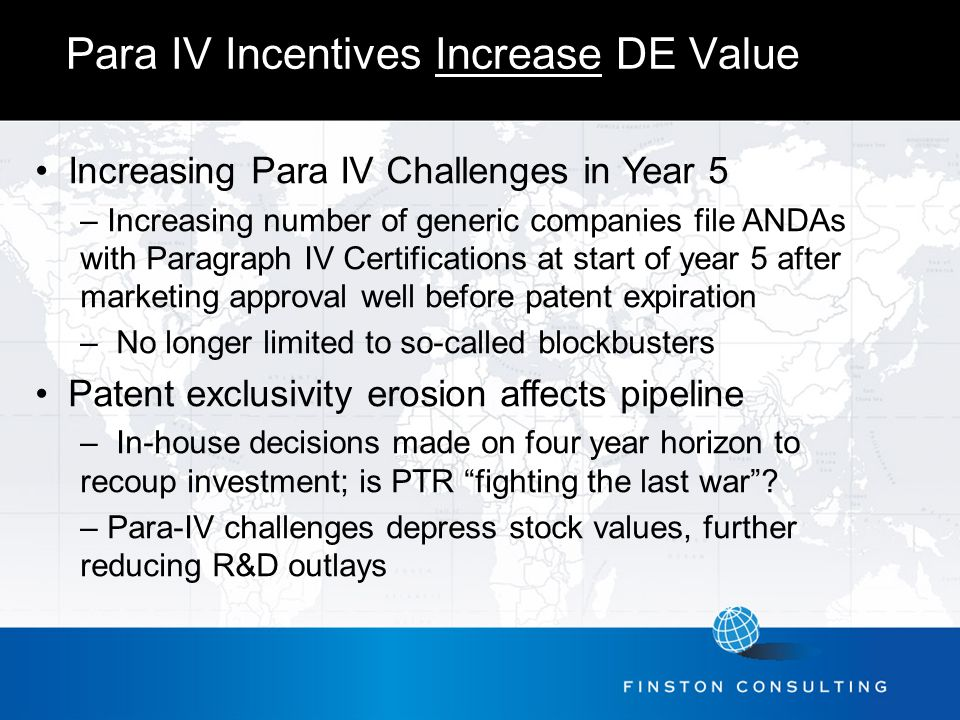 Para IV Incentives Increase DE Value Increasing Para IV Challenges in Year 5 – Increasing number of generic companies file ANDAs with Paragraph IV Certifications at start of year 5 after marketing approval well before patent expiration – No longer limited to so-called blockbusters Patent exclusivity erosion affects pipeline – In-house decisions made on four year horizon to recoup investment; is PTR fighting the last war .