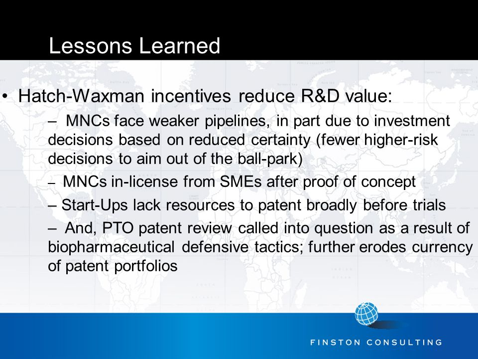 Lessons Learned Hatch-Waxman incentives reduce R&D value: – MNCs face weaker pipelines, in part due to investment decisions based on reduced certainty (fewer higher-risk decisions to aim out of the ball-park) – MNCs in-license from SMEs after proof of concept – Start-Ups lack resources to patent broadly before trials – And, PTO patent review called into question as a result of biopharmaceutical defensive tactics; further erodes currency of patent portfolios