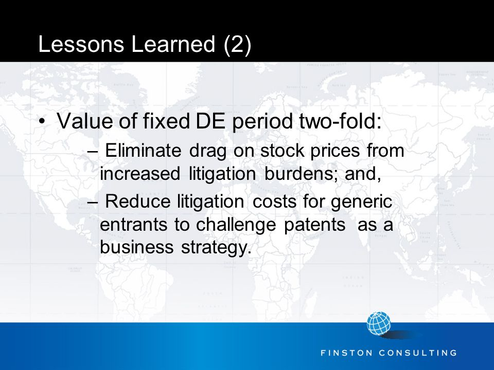 Lessons Learned (2) Value of fixed DE period two-fold: – Eliminate drag on stock prices from increased litigation burdens; and, – Reduce litigation costs for generic entrants to challenge patents as a business strategy.