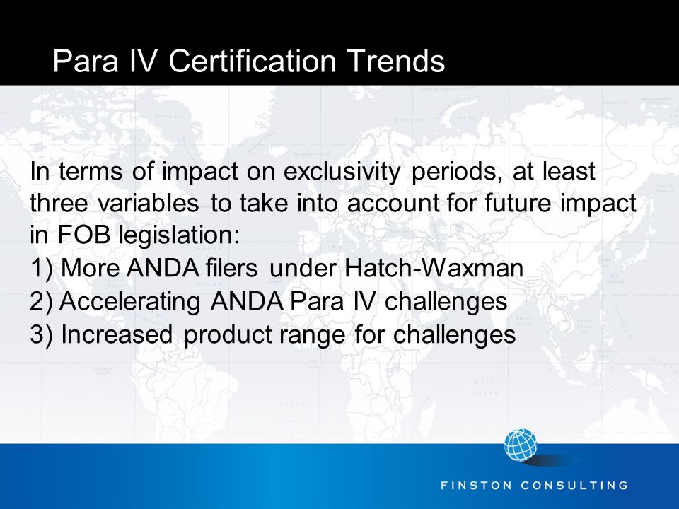 Para IV Certification Trends In terms of impact on exclusivity periods, at least three variables to take into account for future impact in FOB legislation: 1) More ANDA filers under Hatch-Waxman 2) Accelerating ANDA Para IV challenges 3) Increased product range for challenges