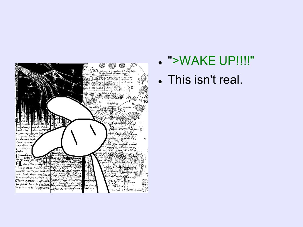 >WAKE UP!!!! This isn t real.