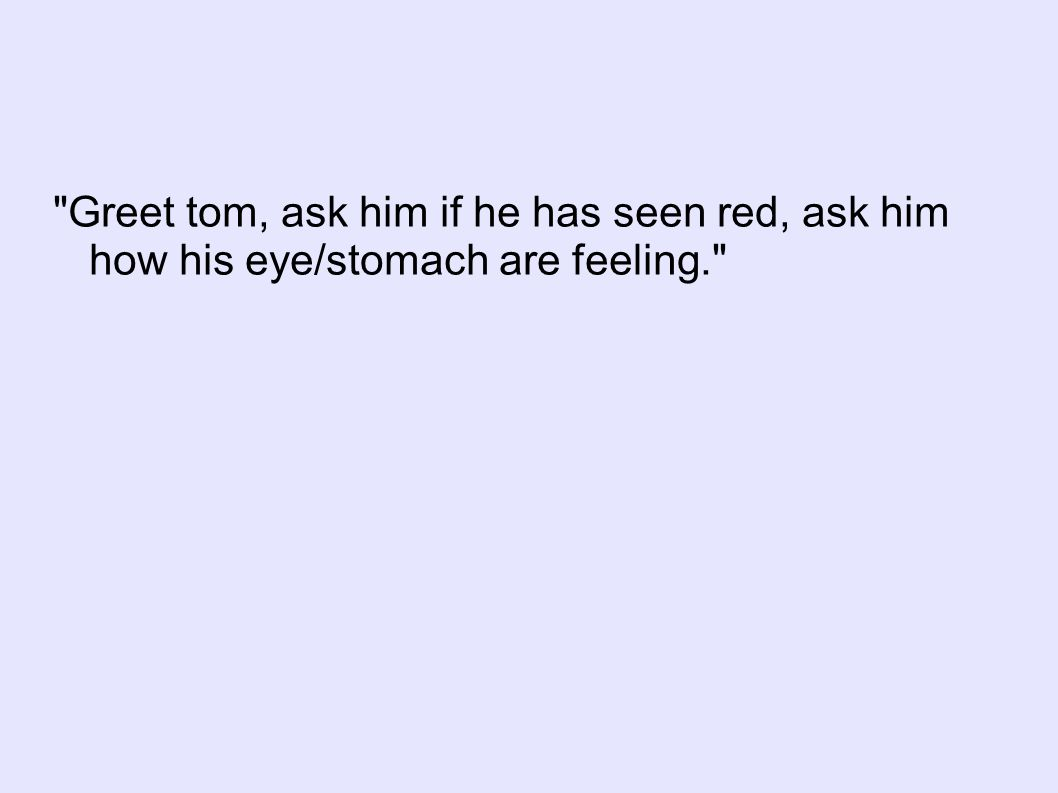 Greet tom, ask him if he has seen red, ask him how his eye/stomach are feeling.