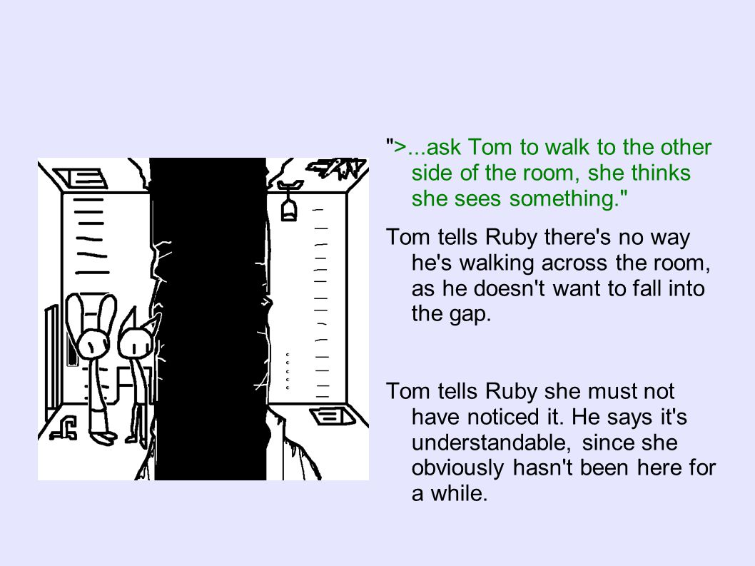 >...ask Tom to walk to the other side of the room, she thinks she sees something. Tom tells Ruby there s no way he s walking across the room, as he doesn t want to fall into the gap.