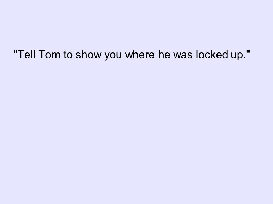 Tell Tom to show you where he was locked up.