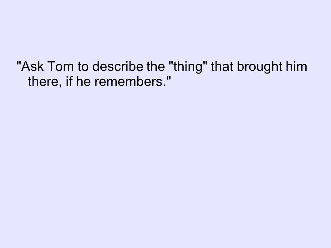 Ask Tom to describe the thing that brought him there, if he remembers.