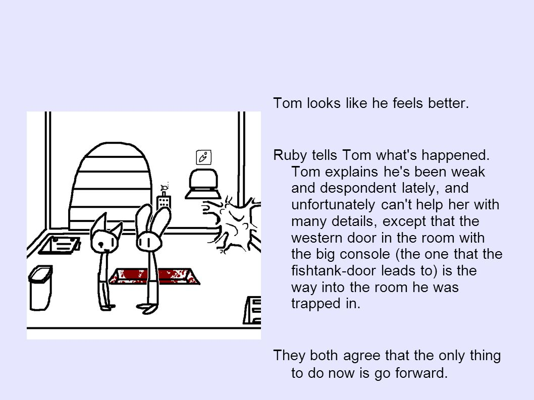 Tom looks like he feels better. Ruby tells Tom what s happened.
