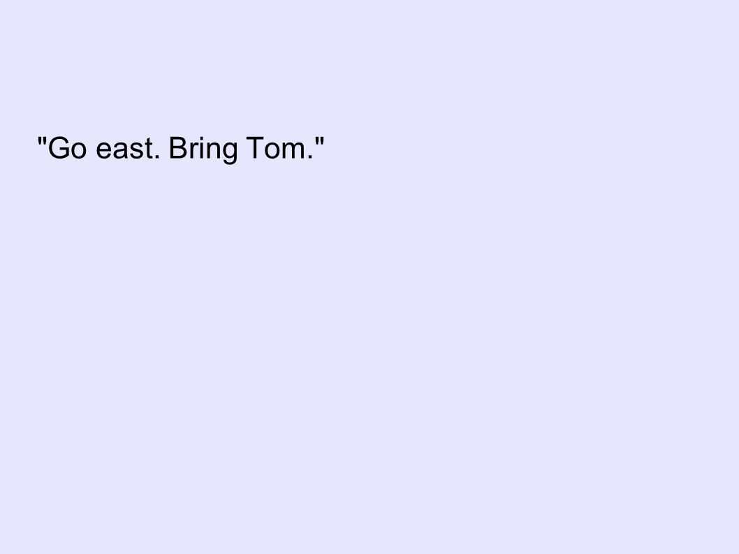Go east. Bring Tom.