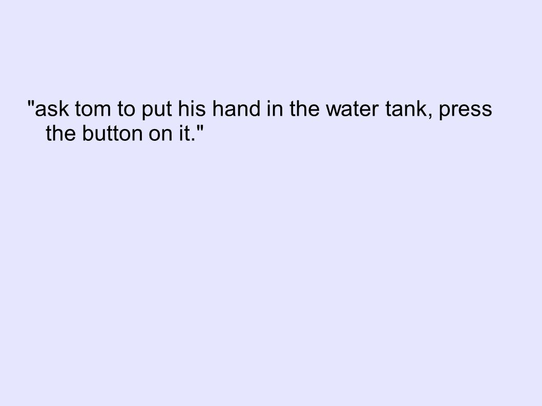 ask tom to put his hand in the water tank, press the button on it.