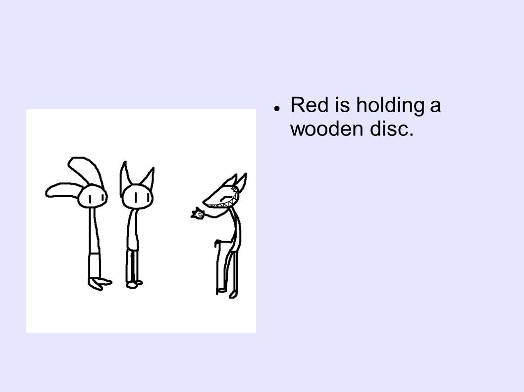 Red is holding a wooden disc.