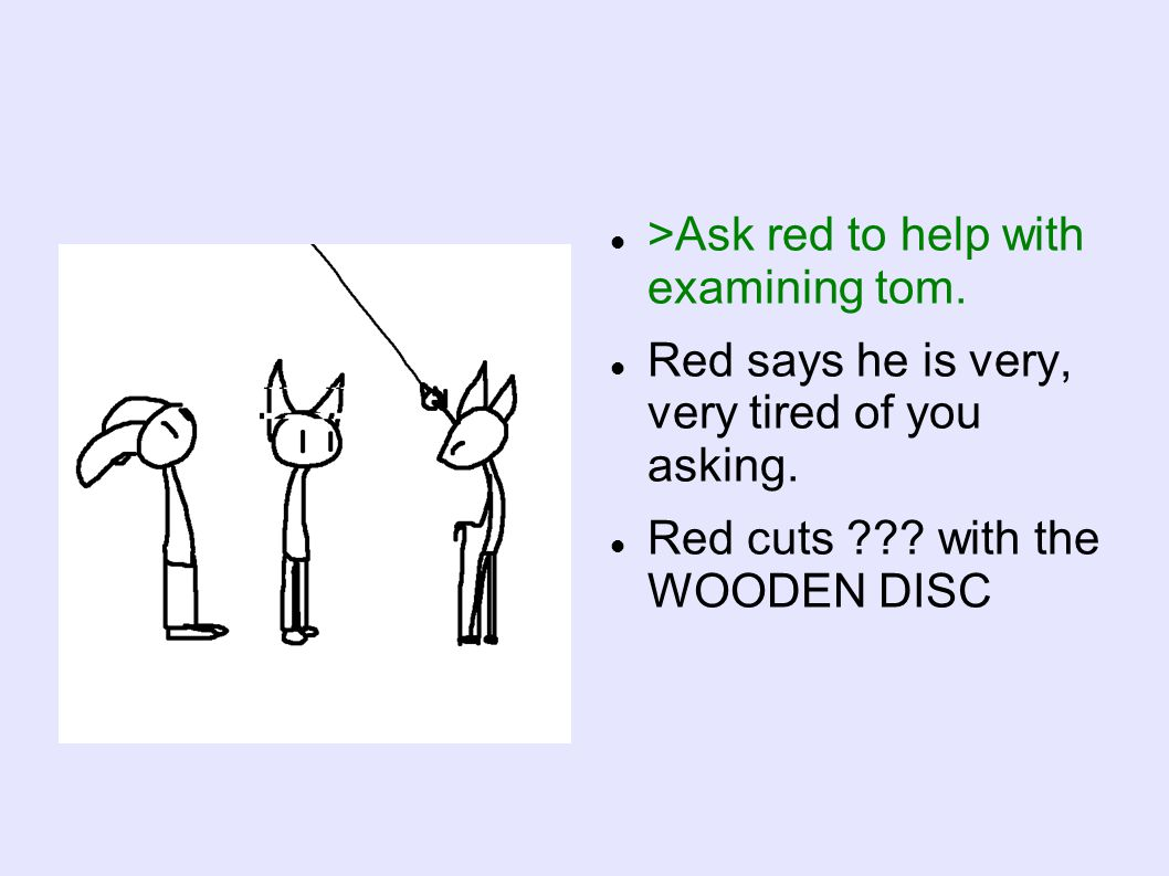 >Ask red to help with examining tom. Red says he is very, very tired of you asking.