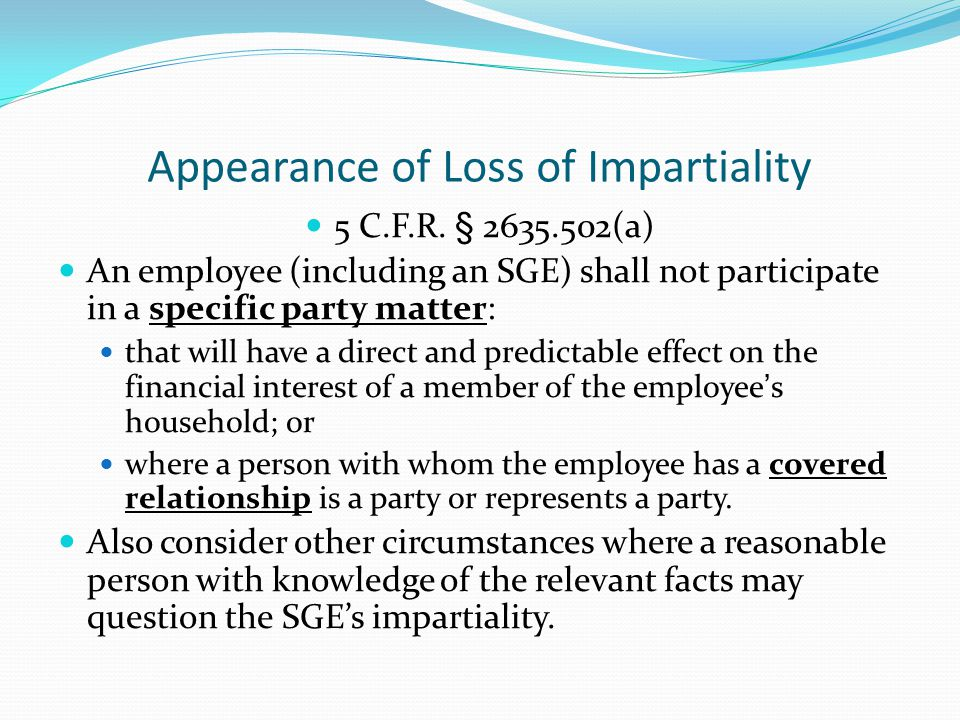 Appearance of Loss of Impartiality 5 C.F.R. § 2635.502(a) An employee (including an SGE) shall not participate in a specific party matter: that will h