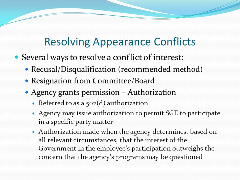 Resolving Appearance Conflicts Several ways to resolve a conflict of interest: Recusal/Disqualification (recommended method) Resignation from Committee/Board Agency grants permission – Authorization Referred to as a 502(d) authorization Agency may issue authorization to permit SGE to participate in a specific party matter Authorization made when the agency determines, based on all relevant circumstances, that the interest of the Government in the employee's participation outweighs the concern that the agency's programs may be questioned