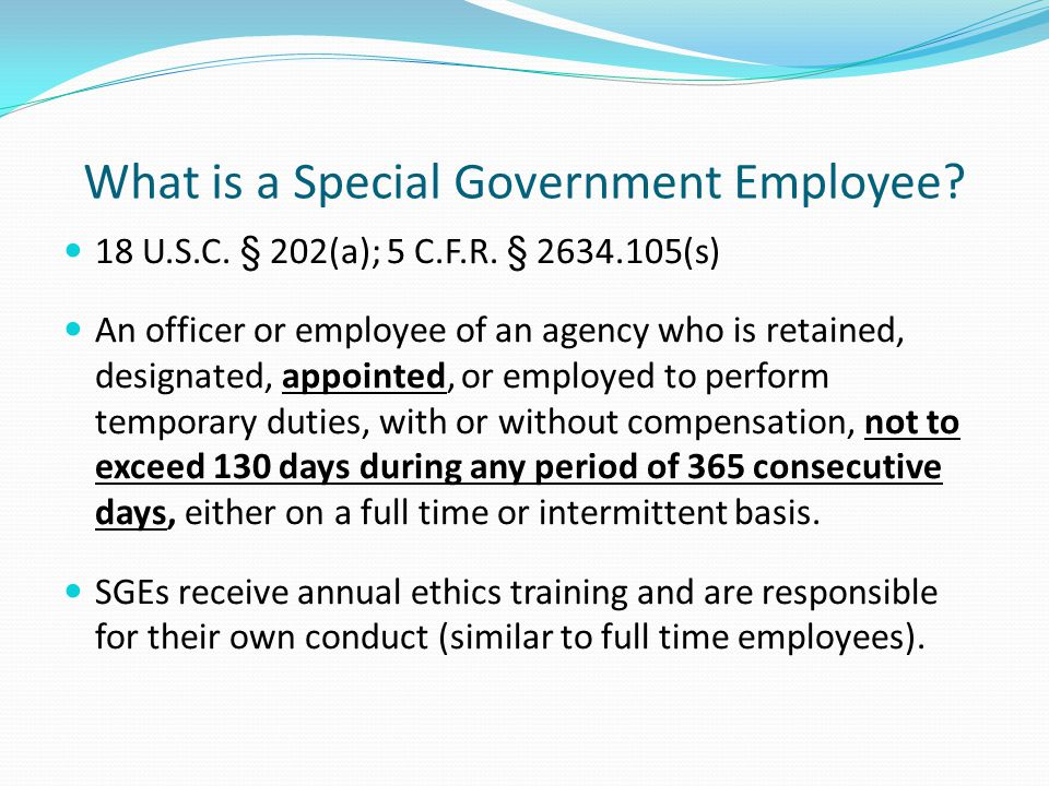 What is a Special Government Employee? 18 U.S.C. § 202(a); 5 C.F.R. § 2634.105(s) An officer or employee of an agency who is retained, designated, app