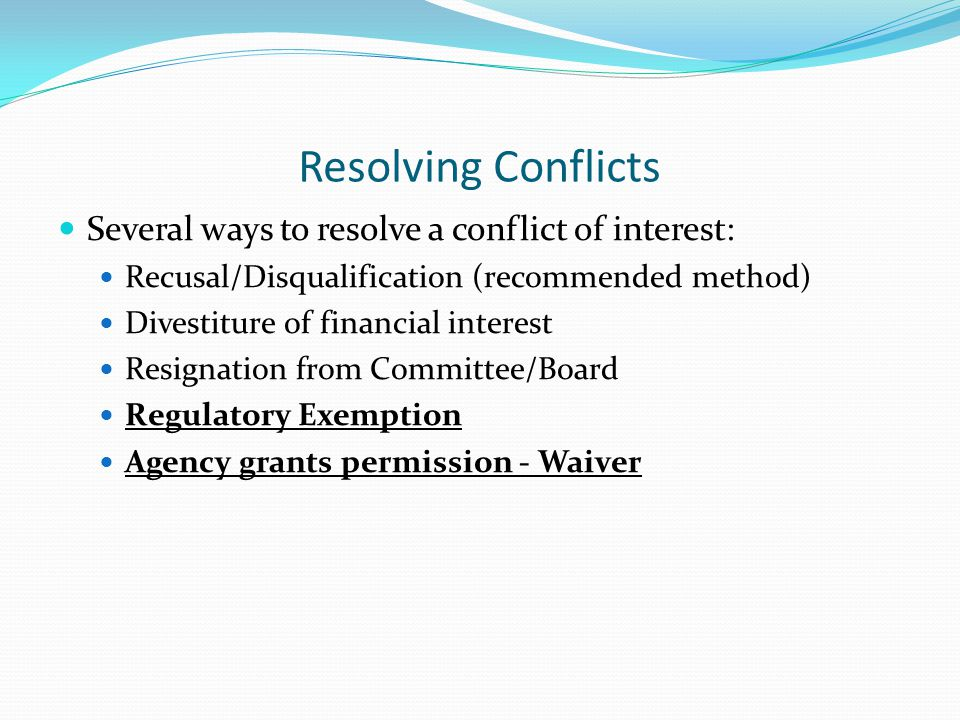 Resolving Conflicts Several ways to resolve a conflict of interest: Recusal/Disqualification (recommended method) Divestiture of financial interest Re