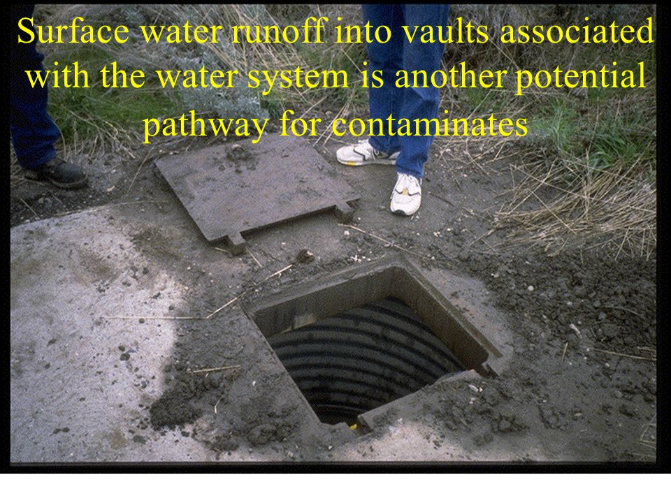 Surface water runoff into vaults associated with the water system is another potential pathway for contaminates