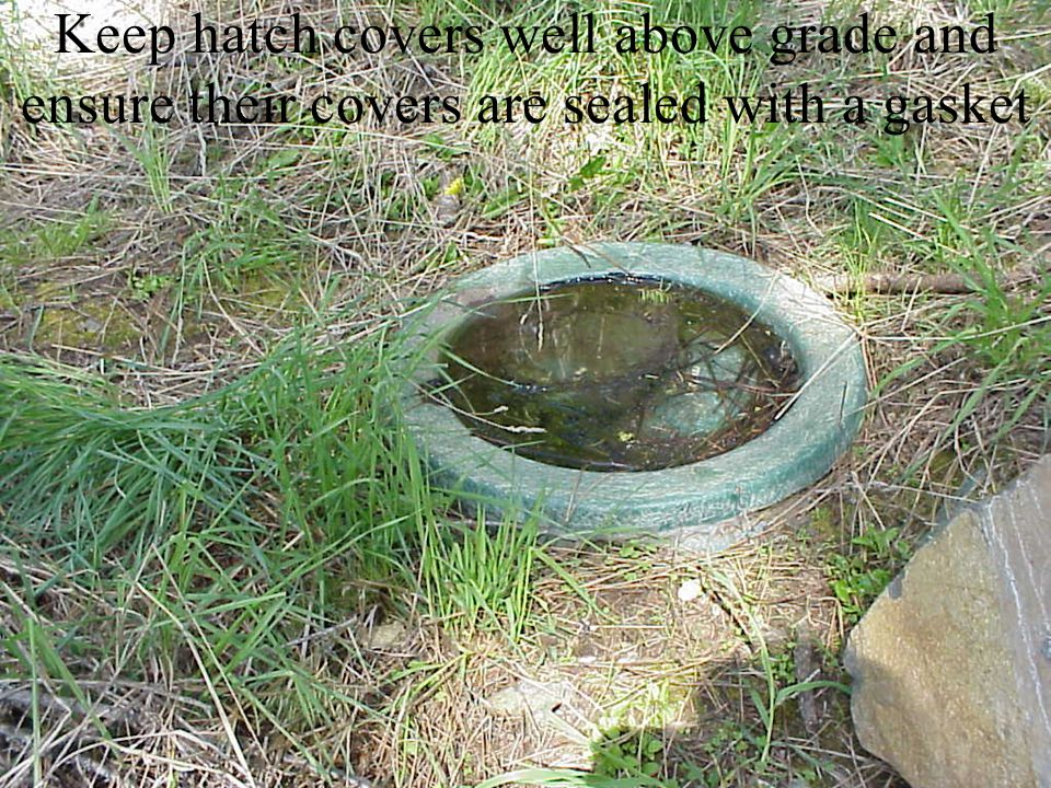 Keep hatch covers well above grade and ensure their covers are sealed with a gasket