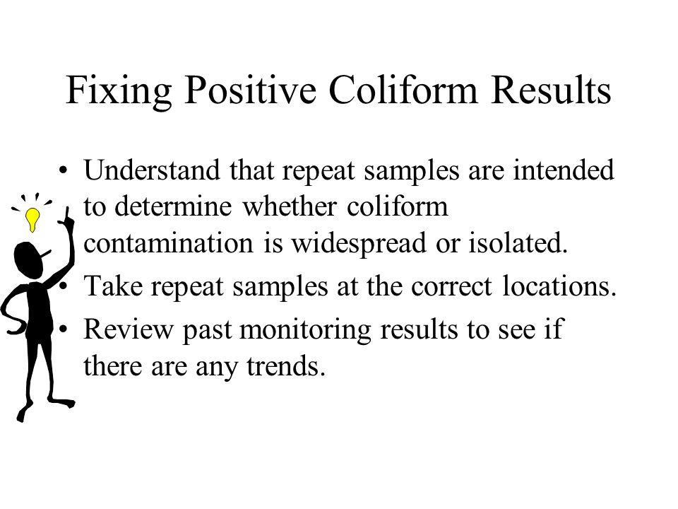 Fixing Positive Coliform Results Understand that repeat samples are intended to determine whether coliform contamination is widespread or isolated.
