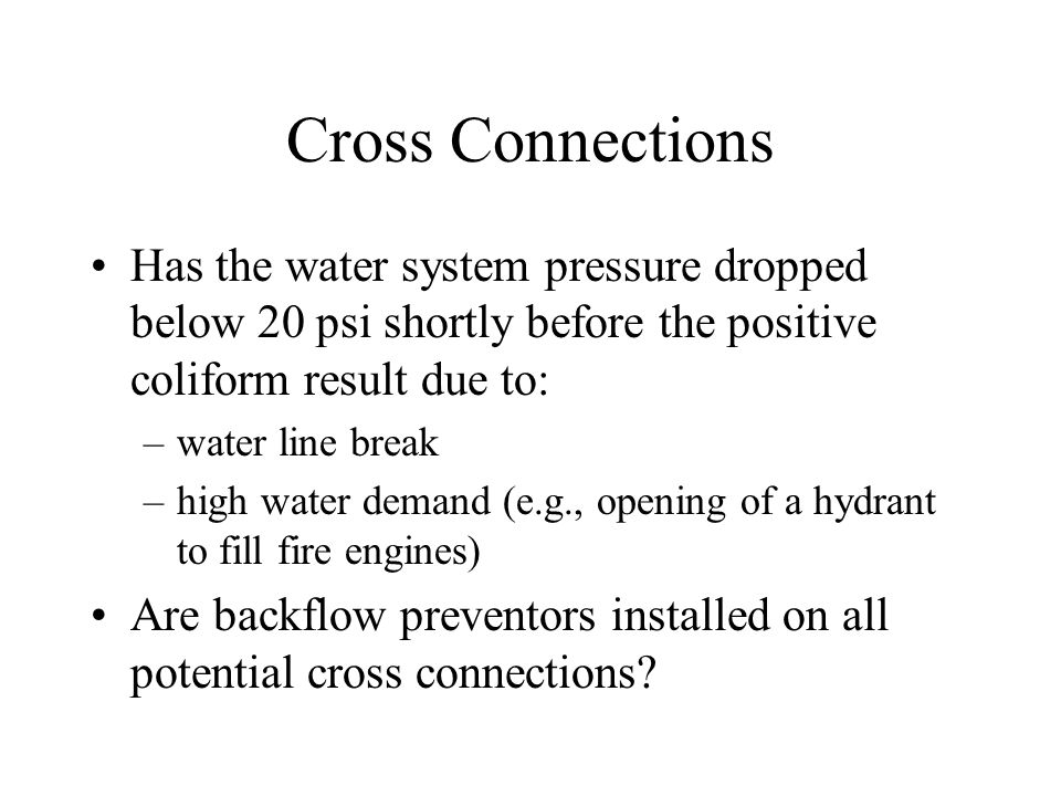 Cross Connections Has the water system pressure dropped below 20 psi shortly before the positive coliform result due to: –water line break –high water demand (e.g., opening of a hydrant to fill fire engines) Are backflow preventors installed on all potential cross connections