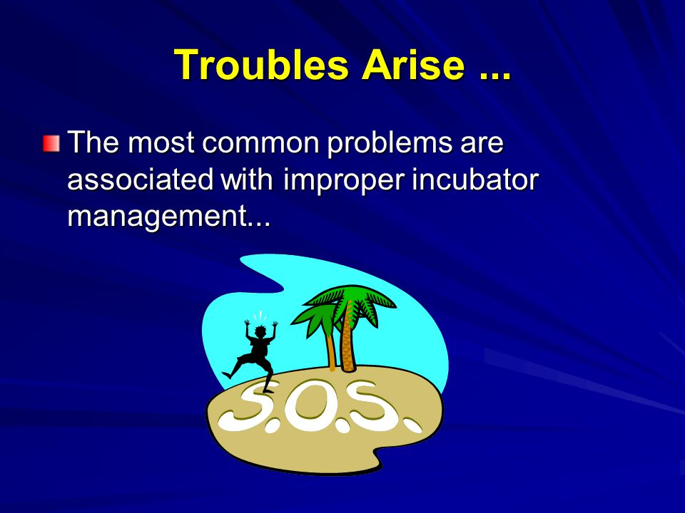 Troubles Arise... The most common problems are associated with improper incubator management...