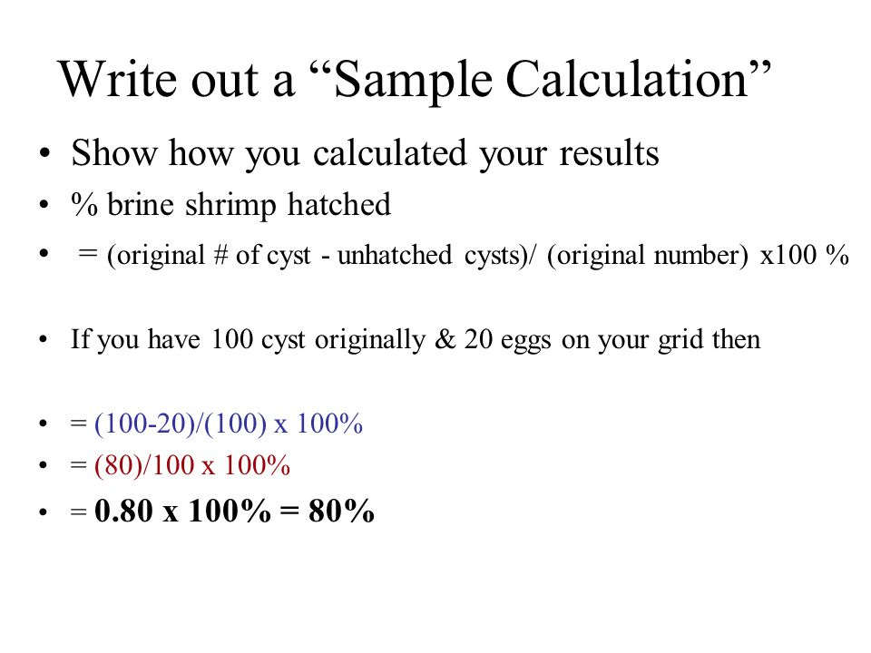 Write out a Sample Calculation Show how you calculated your results % brine shrimp hatched = (original # of cyst - unhatched cysts)/ (original number) x100 % If you have 100 cyst originally & 20 eggs on your grid then = (100-20)/(100) x 100% = (80)/100 x 100% = 0.80 x 100% = 80%