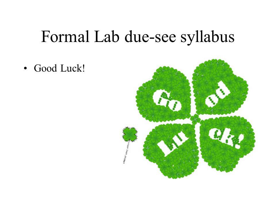 Formal Lab due-see syllabus Good Luck!