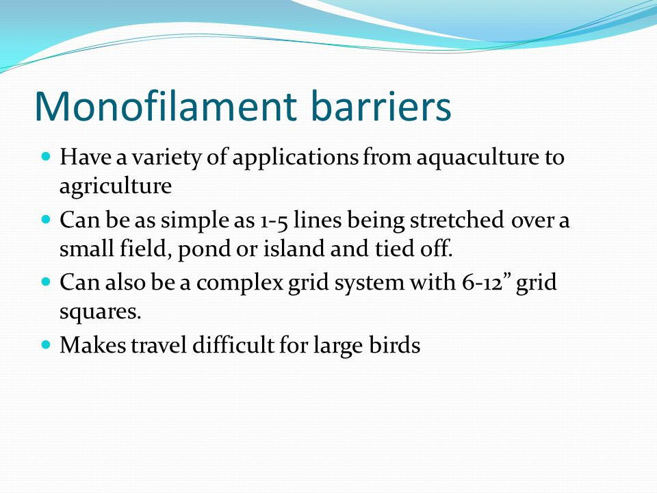 Monofilament barriers Have a variety of applications from aquaculture to agriculture Can be as simple as 1-5 lines being stretched over a small field, pond or island and tied off.