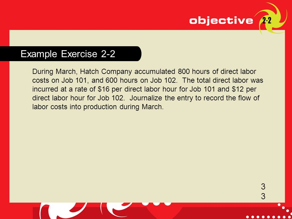 18-1 Example Exercise 2-2 2-2 3 During March, Hatch Company accumulated 800 hours of direct labor costs on Job 101, and 600 hours on Job 102. The tota