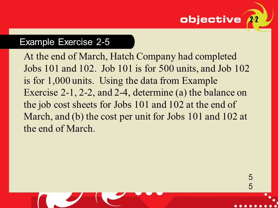 18-1 Example Exercise 2-5 2-2 5 At the end of March, Hatch Company had completed Jobs 101 and 102. Job 101 is for 500 units, and Job 102 is for 1,000