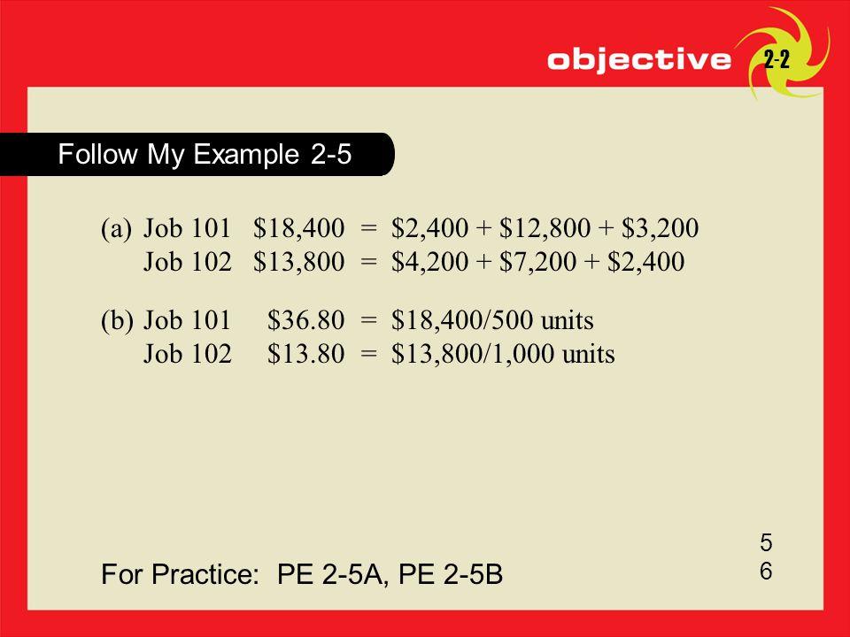 For Practice: PE 2-5A, PE 2-5B 5656 Follow My Example 2-5 2-2 (a)Job 101$18,400= $2,400 + $12,800 + $3,200 Job 102$13,800= $4,200 + $7,200 + $2,400 (b