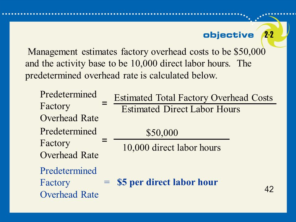 42 Management estimates factory overhead costs to be $50,000 and the activity base to be 10,000 direct labor hours. The predetermined overhead rate is