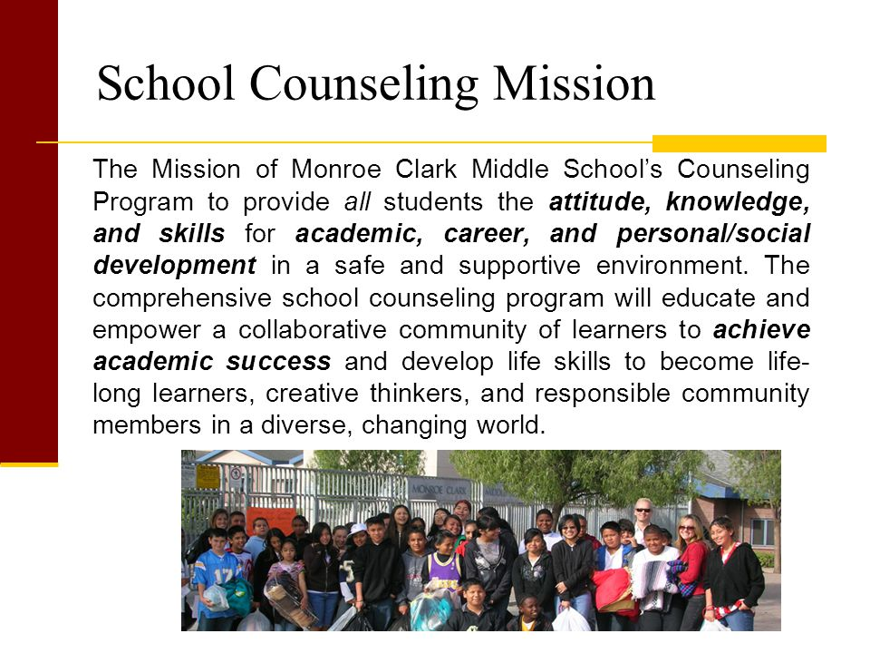 School Counseling Mission The Mission of Monroe Clark Middle School's Counseling Program to provide all students the attitude, knowledge, and skills for academic, career, and personal/social development in a safe and supportive environment.