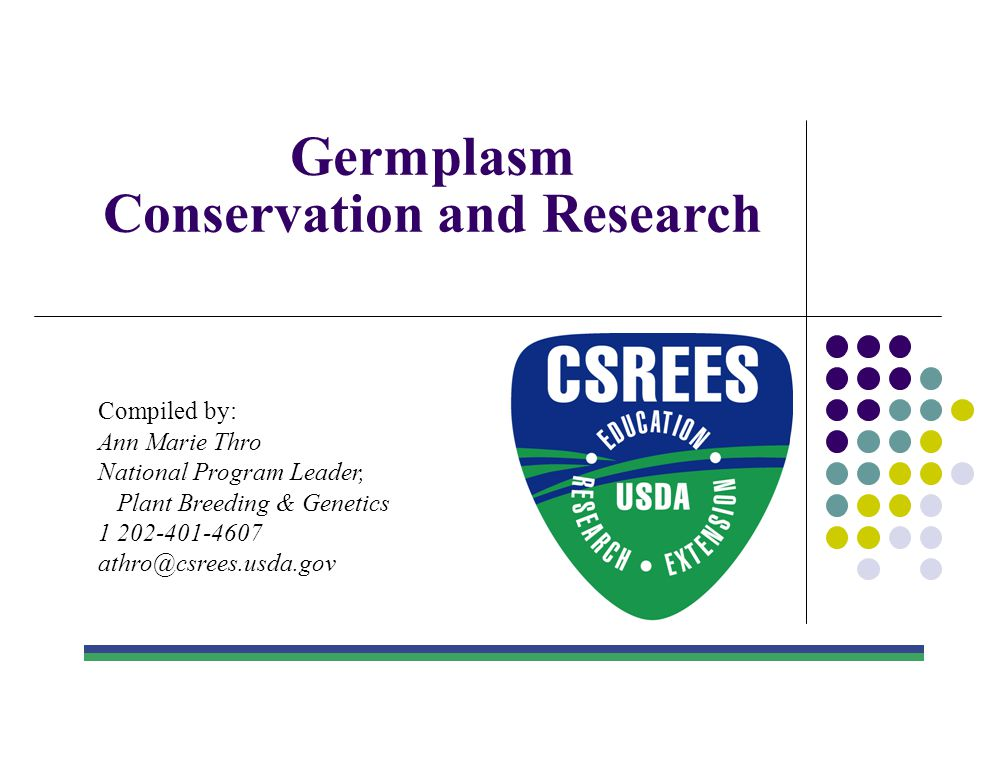 Germplasm Conservation and Research Compiled by: Ann Marie Thro National Program Leader, Plant Breeding & Genetics 1 202-401-4607 athro@csrees.usda.go