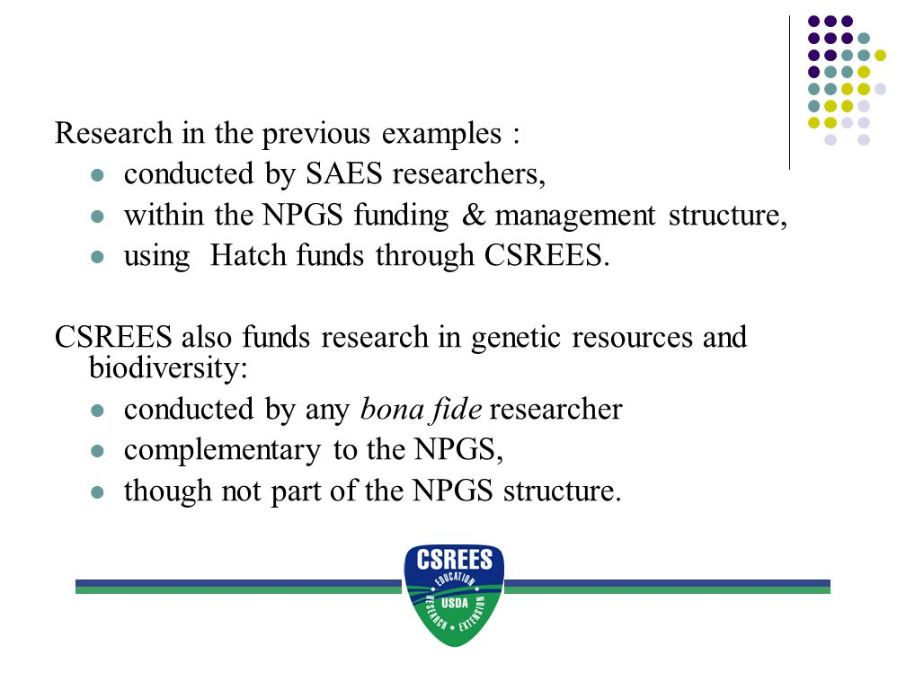 Research in the previous examples : conducted by SAES researchers, within the NPGS funding & management structure, using Hatch funds through CSREES. C
