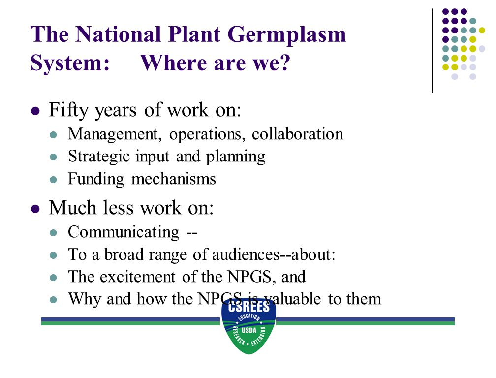 The National Plant Germplasm System: Where are we? Fifty years of work on: Management, operations, collaboration Strategic input and planning Funding