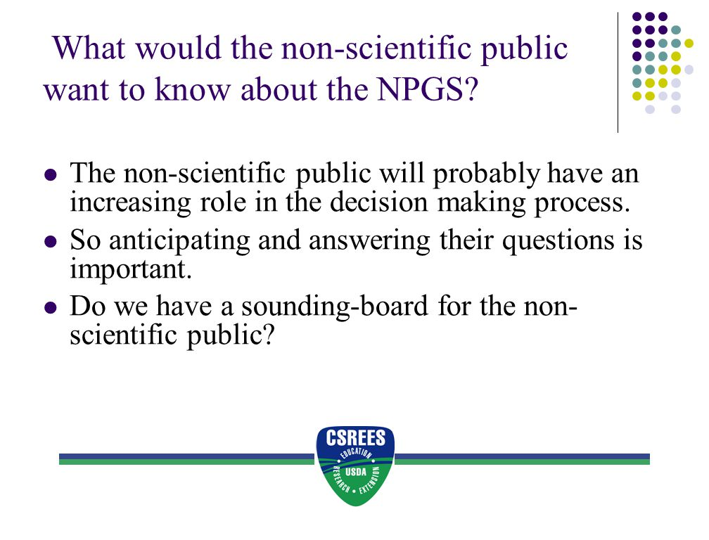What would the non-scientific public want to know about the NPGS? The non-scientific public will probably have an increasing role in the decision maki