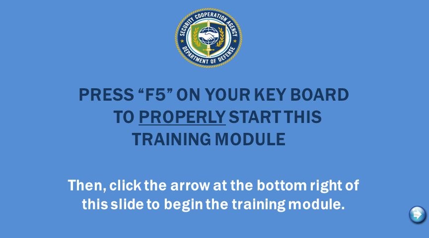 """PRESS """"F5"""" ON YOUR KEY BOARD TO PROPERLY START THIS TRAINING MODULE Then, click the arrow at the bottom right of this slide to begin the training modu"""
