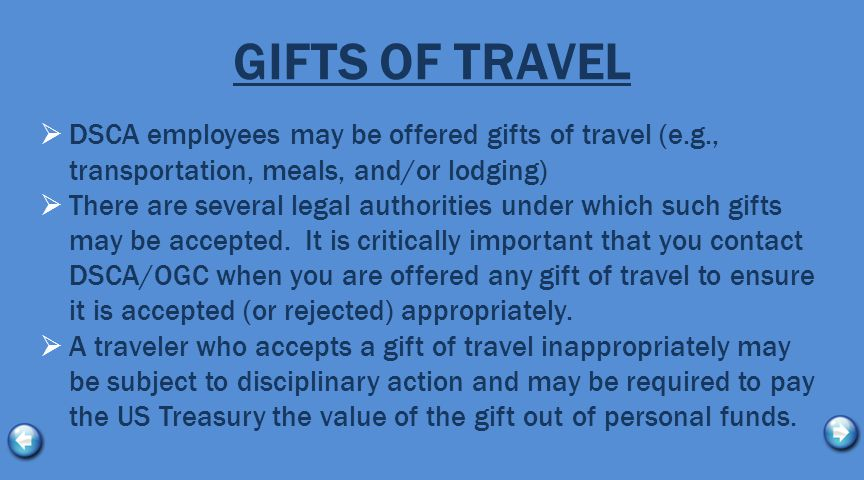 GIFTS OF TRAVEL  DSCA employees may be offered gifts of travel (e.g., transportation, meals, and/or lodging)  There are several legal authorities under which such gifts may be accepted.