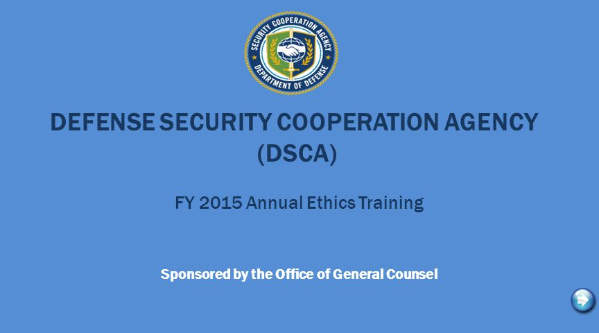Annual Training Requirements Note, 100% compliance with the annual Ethics training requirement is expected from all civilian, military, and contractor personnel with DSCA, Regional Centers, and Field Activities.