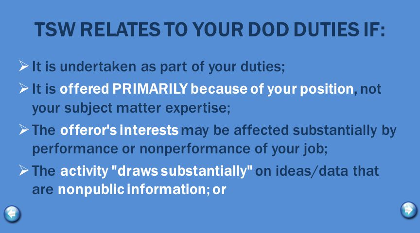 TSW RELATES TO YOUR DOD DUTIES IF:  It is undertaken as part of your duties;  It is offered PRIMARILY because of your position, not your subject matter expertise;  The offeror s interests may be affected substantially by performance or nonperformance of your job;  The activity draws substantially on ideas/data that are nonpublic information; or