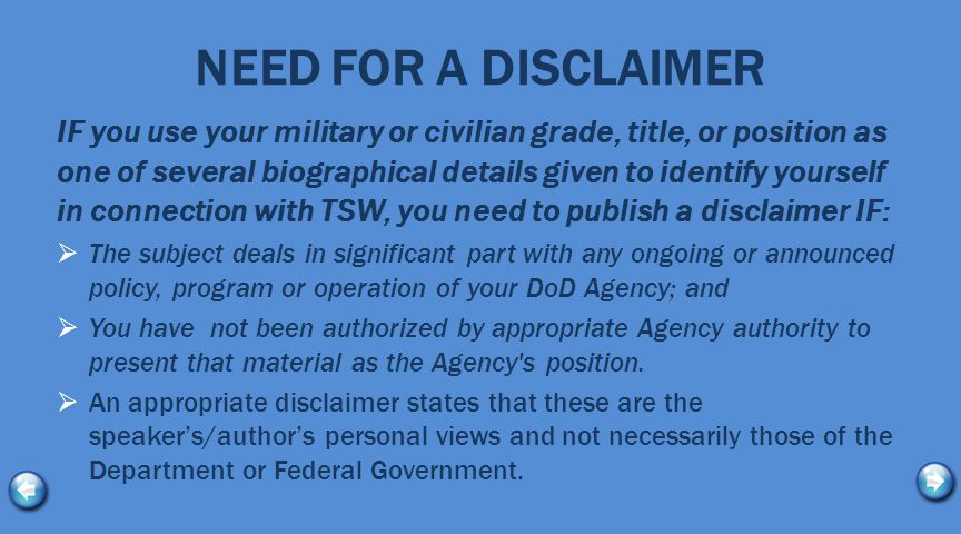 NEED FOR A DISCLAIMER IF you use your military or civilian grade, title, or position as one of several biographical details given to identify yourself in connection with TSW, you need to publish a disclaimer IF:  The subject deals in significant part with any ongoing or announced policy, program or operation of your DoD Agency; and  You have not been authorized by appropriate Agency authority to present that material as the Agency s position.