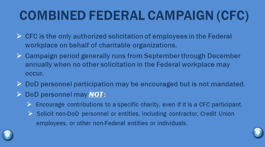 COMBINED FEDERAL CAMPAIGN (CFC)  CFC is the only authorized solicitation of employees in the Federal workplace on behalf of charitable organizations.