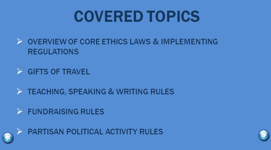 COVERED TOPICS  OVERVIEW OF CORE ETHICS LAWS & IMPLEMENTING REGULATIONS  GIFTS OF TRAVEL  TEACHING, SPEAKING & WRITING RULES  FUNDRAISING RULES  PARTISAN POLITICAL ACTIVITY RULES