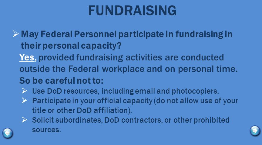 FUNDRAISING  May Federal Personnel participate in fundraising in their personal capacity? Yes, provided fundraising activities are conducted outside