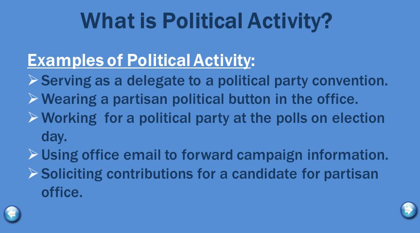 What is Political Activity? Examples of Political Activity:  Serving as a delegate to a political party convention.  Wearing a partisan political bu