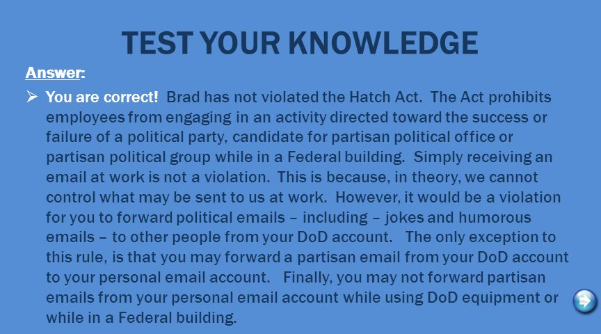 TEST YOUR KNOWLEDGE Answer:  You are correct. Brad has not violated the Hatch Act.