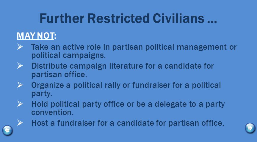 Further Restricted Civilians … MAY NOT:  Take an active role in partisan political management or political campaigns.