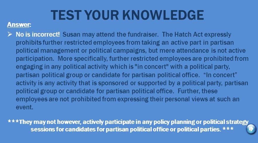 TEST YOUR KNOWLEDGE Answer:  No is incorrect! Susan may attend the fundraiser. The Hatch Act expressly prohibits further restricted employees from ta